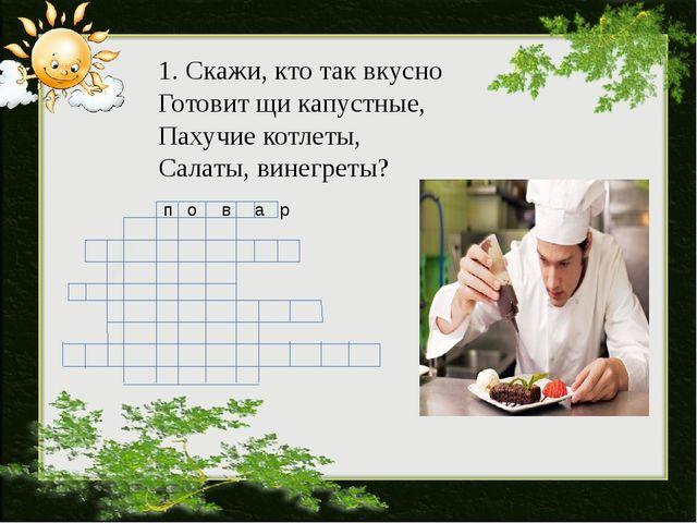 п о в а р 1. Скажи, кто так вкусно Готовит щи капустные, Пахучие котлеты, Са...