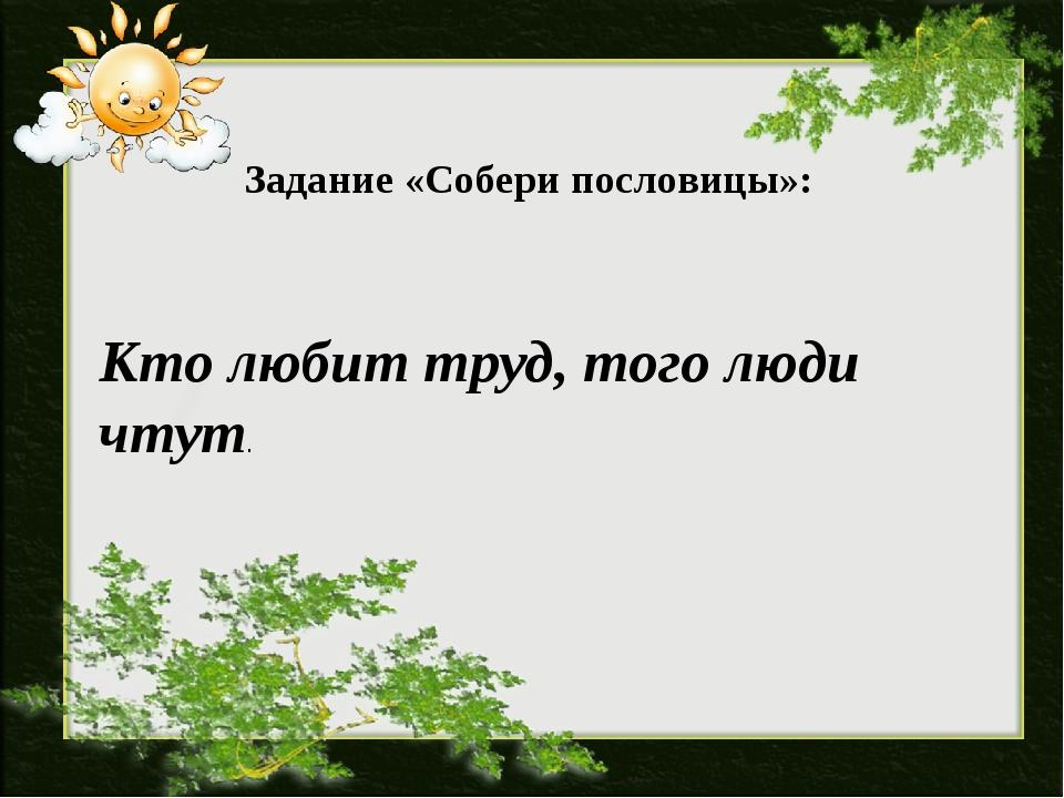 Задание «Собери пословицы»: Кто любит труд, того люди чтут.