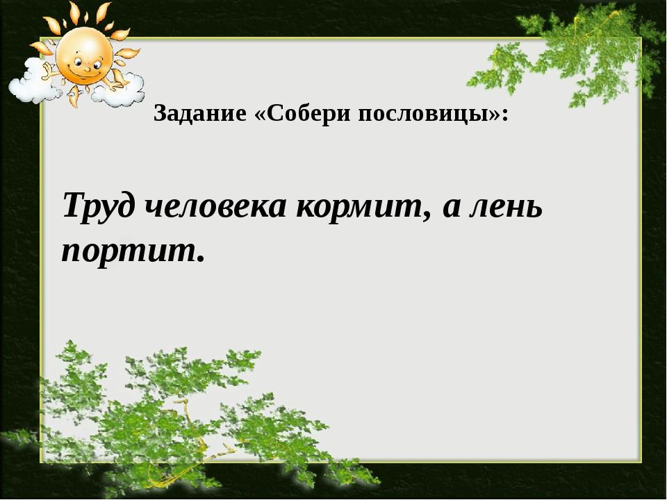 Задание «Собери пословицы»: Труд человека кормит, а лень портит.