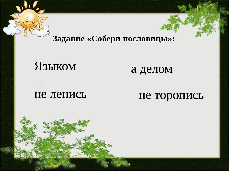 Задание «Собери пословицы»: Языком не торопись а делом не ленись