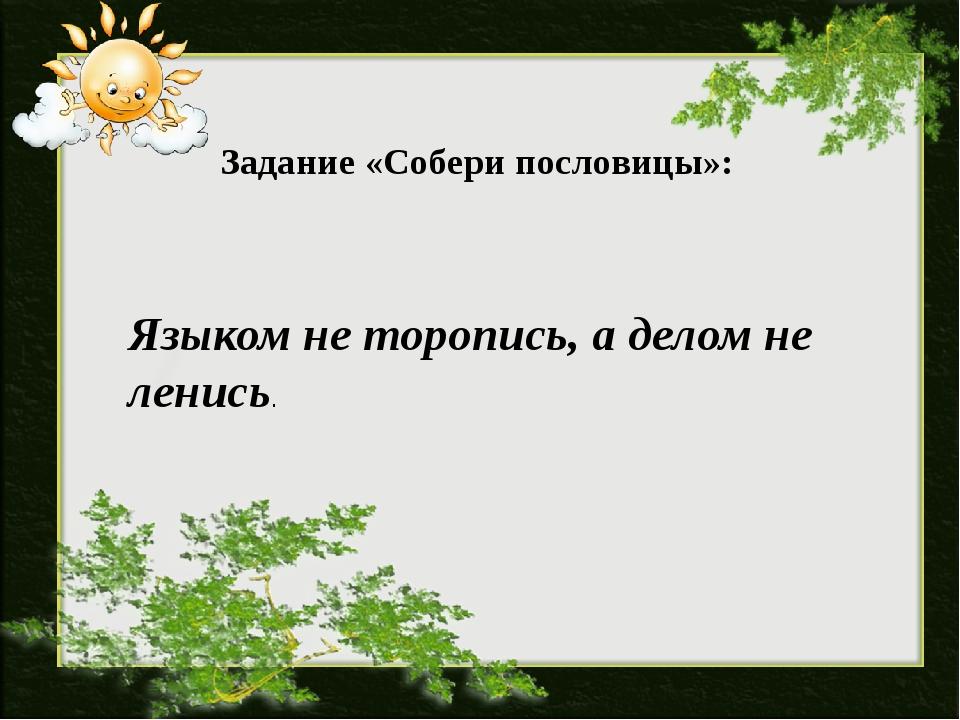 Задание «Собери пословицы»: Языком не торопись, а делом не ленись.