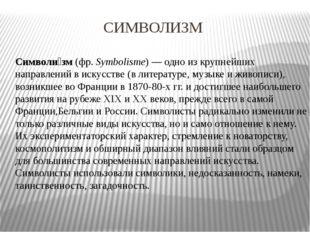 СИМВОЛИЗМ Символи́зм(фр.Symbolisme)— одно из крупнейших направлений виск