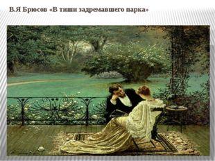 В.Я Брюсов «В тиши задремавшего парка»