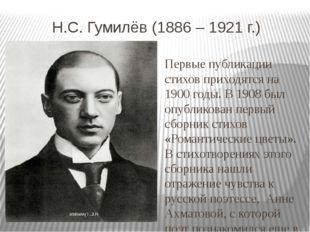 Н.С. Гумилёв (1886 – 1921 г.) Первые публикации стихов приходятся на 1900 го
