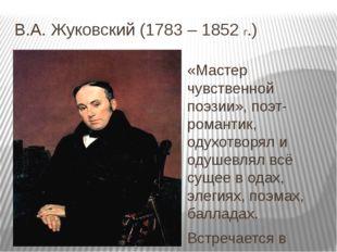 В.А. Жуковский (1783 – 1852 г.) «Мастер чувственной поэзии», поэт- романтик,