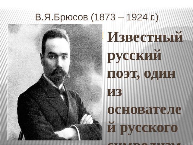 В.Я.Брюсов (1873 – 1924 г.) Известный русский поэт, один из основателей русс...
