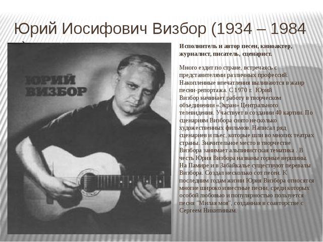 Юрий Иосифович Визбор (1934 – 1984 г.) Исполнитель и автор песен, киноактер,...
