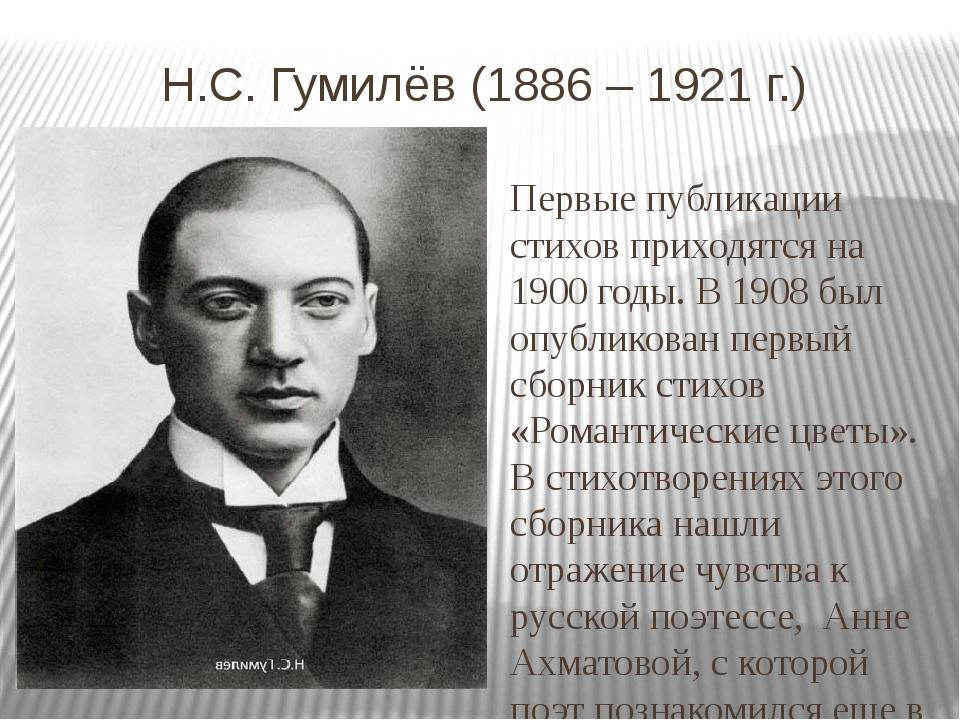 Н.С. Гумилёв (1886 – 1921 г.) Первые публикации стихов приходятся на 1900 го...