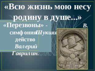 «Всю жизнь мою несу родину в душе...» В. Шукшин «Перезвоны» - симфония – дейс