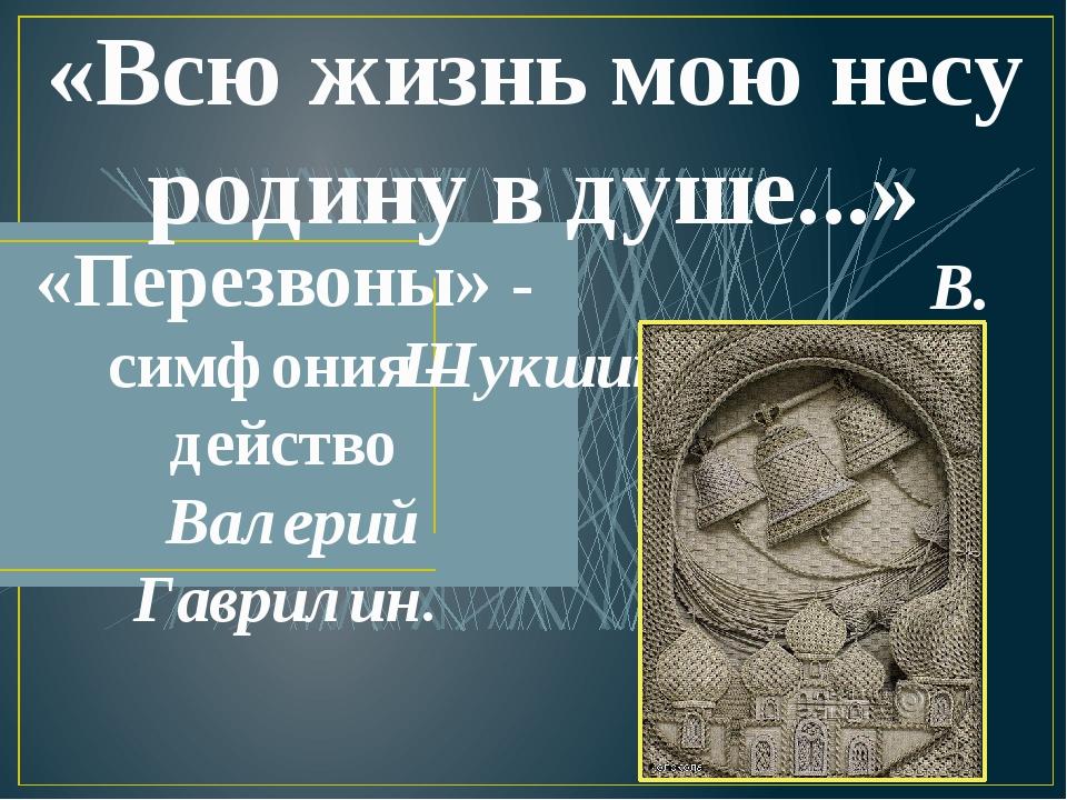 «Всю жизнь мою несу родину в душе...» В. Шукшин «Перезвоны» - симфония – дейс...