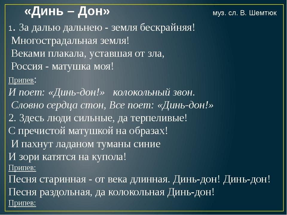 «Динь – Дон» муз. сл. В. Шемтюк 1. За далью дальнею - земля бескрайняя! Много...