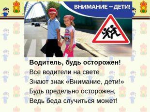 Водитель, будь осторожен! Все водители на свете Знают знак «Внимание, дети!»