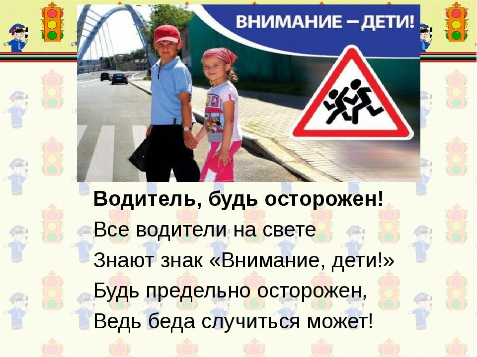 Водитель, будь осторожен! Все водители на свете Знают знак «Внимание, дети!»...