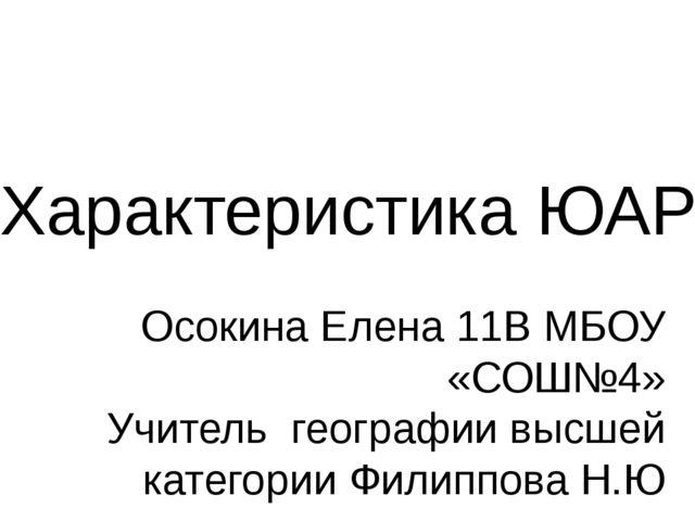 Характеристика ЮАР Осокина Елена 11В МБОУ «СОШ№4» Учитель географии высшей ка...