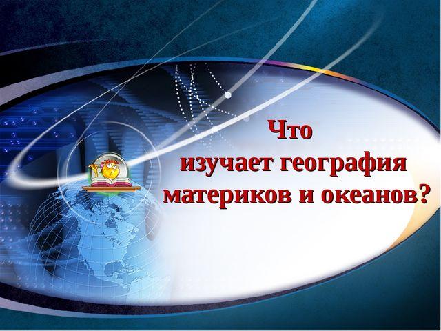 Что изучает география материков и океанов? www.themegallery.com