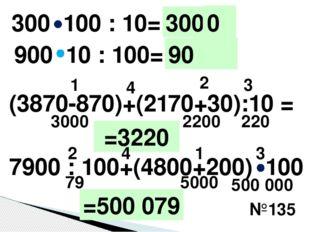 №135 300 100 : 10= 900 10 : 100= (3870-870)+(2170+30):10 = 3000 1 2 3 4 2200