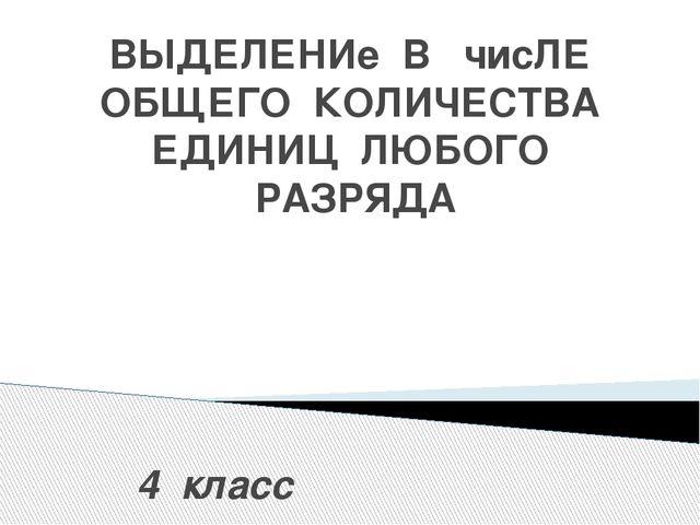 ВЫДЕЛЕНИе В чисЛЕ ОБЩЕГО КОЛИЧЕСТВА ЕДИНИЦ ЛЮБОГО РАЗРЯДА 4 класс