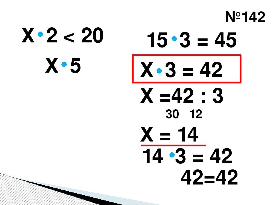 №142 Х 2 < 20 15 3 = 45 Х 5 Х 3 = 42 Х =42 : 3 Х = 14 30 12 14 3 = 42 42=42