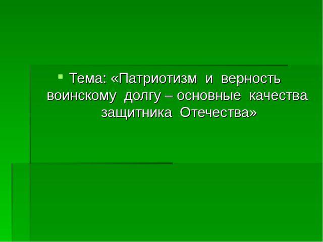 Тема: «Патриотизм и верность воинскому долгу – основные качества защитника От...