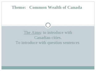 The Aims: to introduce with Canadian cities. To introduce with question sente
