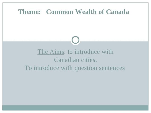 The Aims: to introduce with Canadian cities. To introduce with question sente...