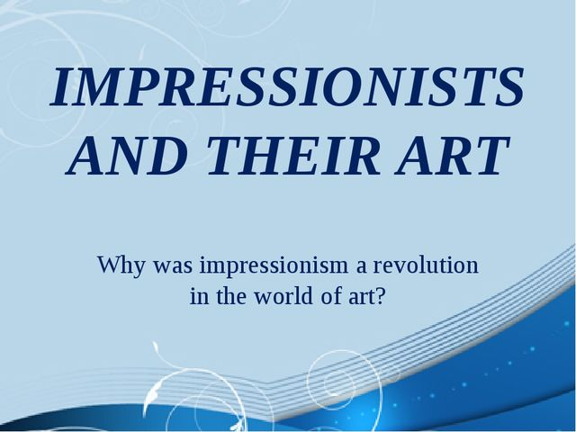 IMPRESSIONISTS AND THEIR ART Why was impressionism a revolution in the world...