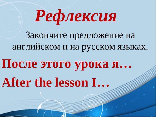 Рефлексия Закончите предложение на английском и на русском языках. После этог...