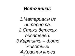 Источники: 1.Материалы из интернета. 2.Стихи детских писателей. 3.Картинки –