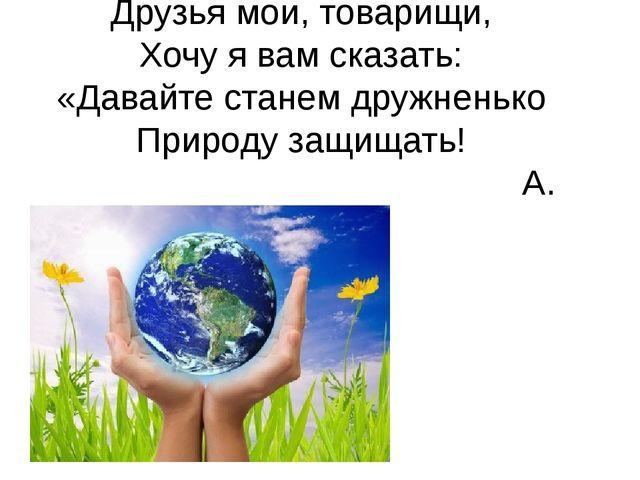 Друзья мои, товарищи, Хочу я вам сказать: «Давайте станем дружненько Природу...