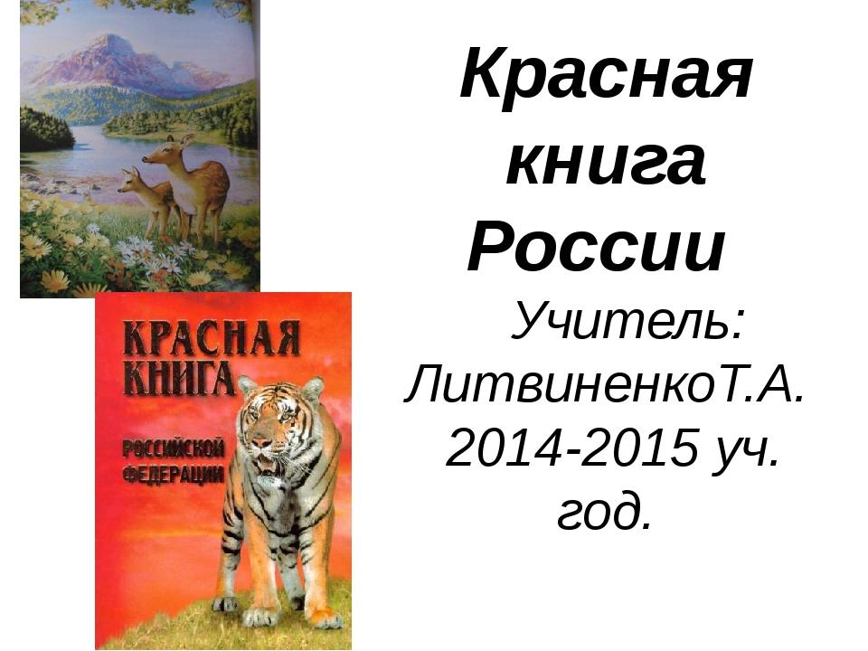 Красная книга России Учитель: ЛитвиненкоТ.А. 2014-2015 уч. год.