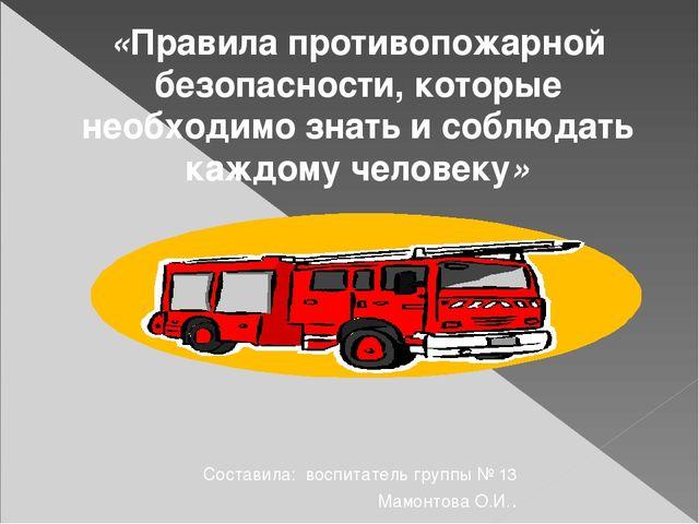 Составила: воспитатель группы № 13 Мамонтова О.И.. «Правила противопожарной...