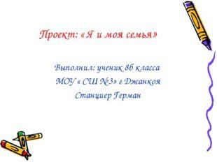 Проект: « Я и моя семья» Выполнил: ученик 8б класса МОУ « СШ № 3» г Джанкоя С