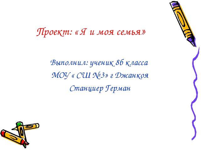Проект: « Я и моя семья» Выполнил: ученик 8б класса МОУ « СШ № 3» г Джанкоя С...