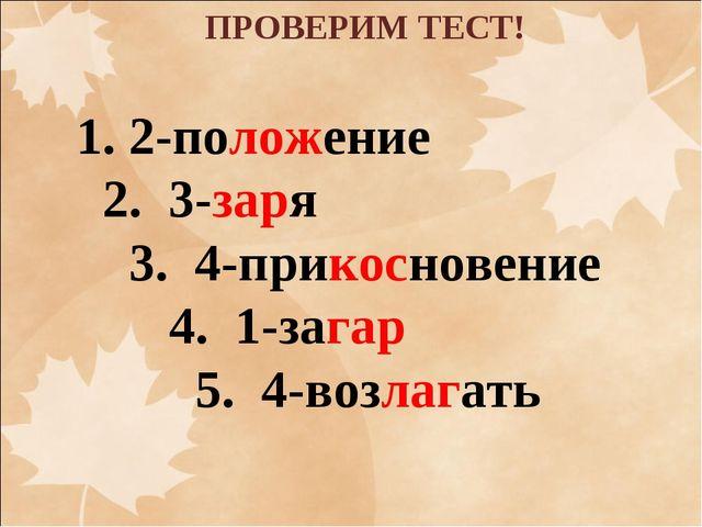 ПРОВЕРИМ ТЕСТ! 2-положение 2. 3-заря 3. 4-прикосновение 4. 1-загар 5. 4-возла...