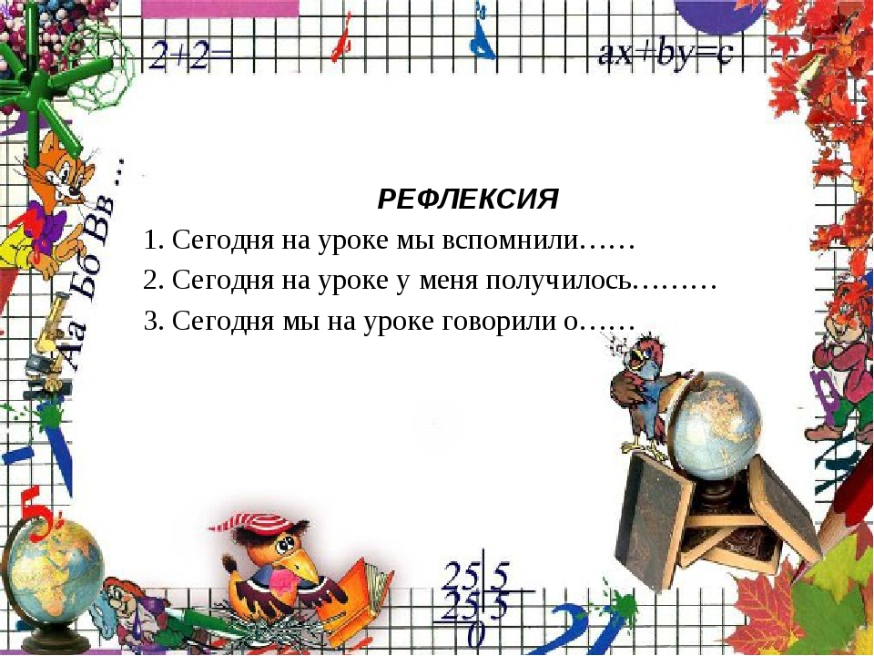 РЕФЛЕКСИЯ 1. Сегодня на уроке мы вспомнили…… 2. Сегодня на уроке у меня полу...