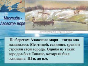 По берегам Азовского моря – тогда оно называлось Меотидой, селились греки и