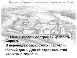 В 834 г. хазары построили крепость Саркел. В переводе с хазарского «саркел»