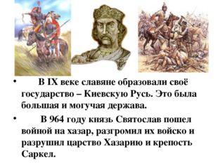 В IX веке славяне образовали своё государство – Киевскую Русь. Это была боль