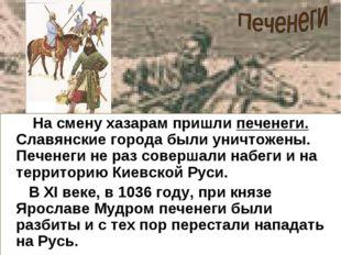 На смену хазарам пришли печенеги. Славянские города были уничтожены. Печенег