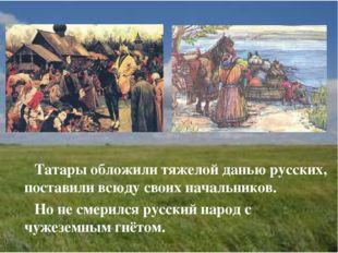 Татары обложили тяжелой данью русских, поставили всюду своих начальников. Но