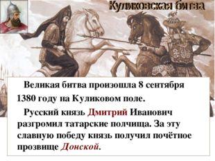 Великая битва произошла 8 сентября 1380 году на Куликовом поле. Русский княз