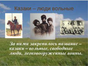 Казаки – люди вольные За ними закрепилось название – казаки – вольные, свобод