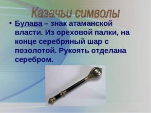 Булава – знак атаманской власти. Из ореховой палки, на конце серебряный шар с