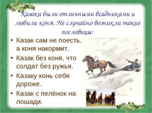 Казаки были отличными всадниками и любили коня. Не случайно возникли такие по