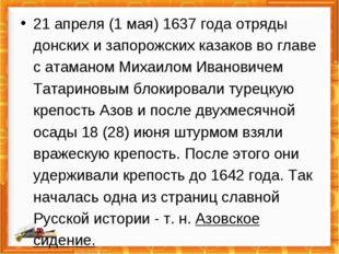 21 апреля (1 мая) 1637 года отряды донских и запорожских казаков во главе с а