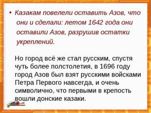 Казакам повелели оставить Азов, что они и сделали: летом 1642 года они остави