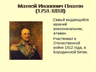 Самый выдающийся казачий военоначальник, атаман. Участвовал в Отечественной
