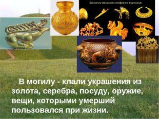 В могилу - клали украшения из золота, серебра, посуду, оружие, вещи, которым