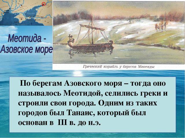 По берегам Азовского моря – тогда оно называлось Меотидой, селились греки и...