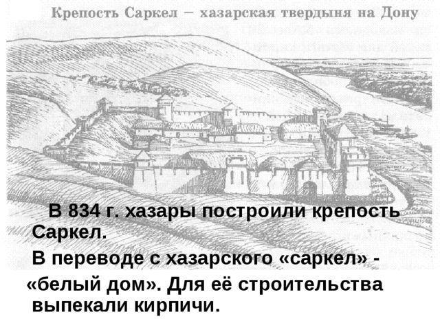 В 834 г. хазары построили крепость Саркел. В переводе с хазарского «саркел»...